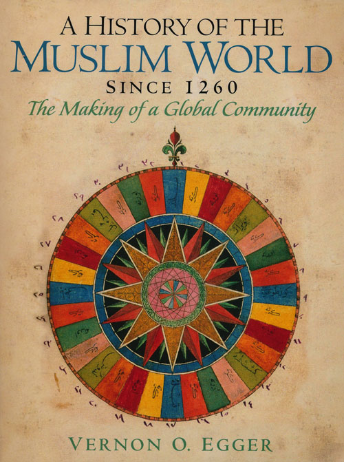 A History of the Muslim World Since 1260 The Making of a Global Community. Vernon O. Egger.