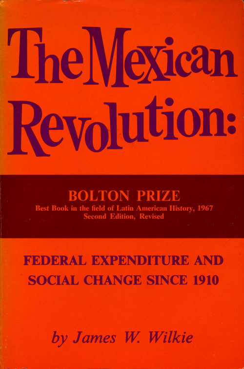 The Mexican Revolution Federal Expenditure and Social Change Since 1910. James W. Wilkie.