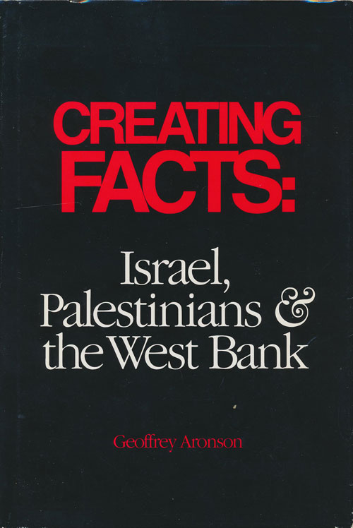 Creating Facts: Israel, Palestinians & the West Bank. Geoffrey Aronson.