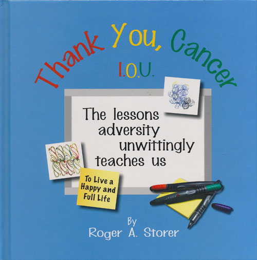 Thank You, Cancer I. O. U. The Lessons Adversity Unwittingly Teaches Us. Roger Storer.