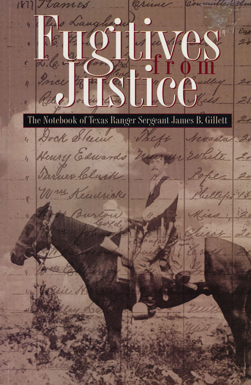 Fugitives from Justice The Notebook of Texas Ranger Sergeant James B. Gillett. James B. Gillett.