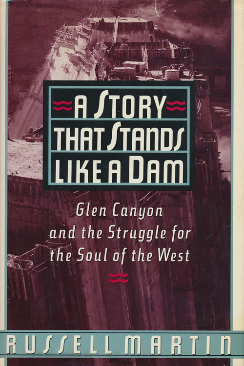A Story That Stands like a Dam Glen Canyon and the Struggle for the Soul of the West. Russell Martin.