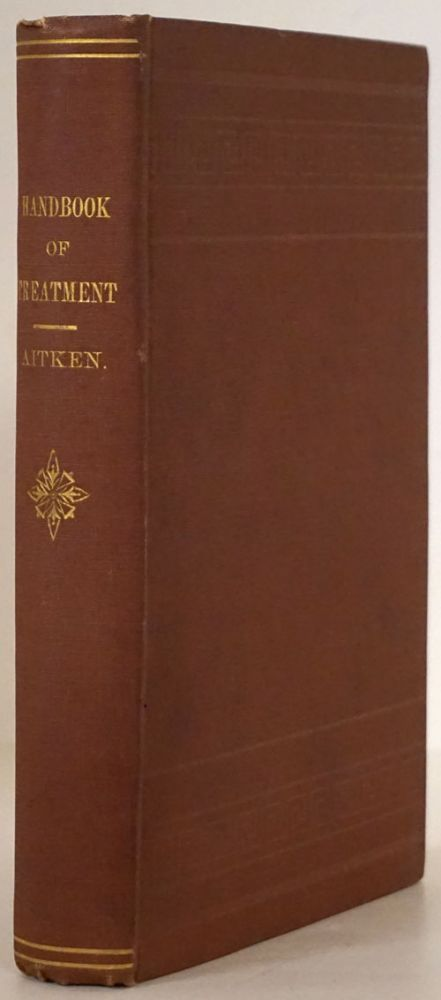 Complete Handbook of Treatment, Arranged As an Alphabetical Index of Diseases to Facilitate Reference, and Containing Nearly One Thousand Formulae. William Aitken.