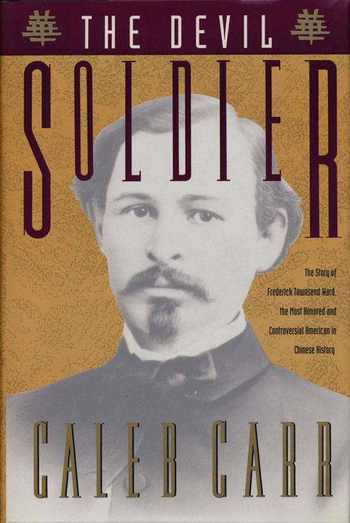 The Devil Soldier The Story of Frederick Townsend Ward, the Most Honored and Controversial American in Chinese History. Caleb Carr.