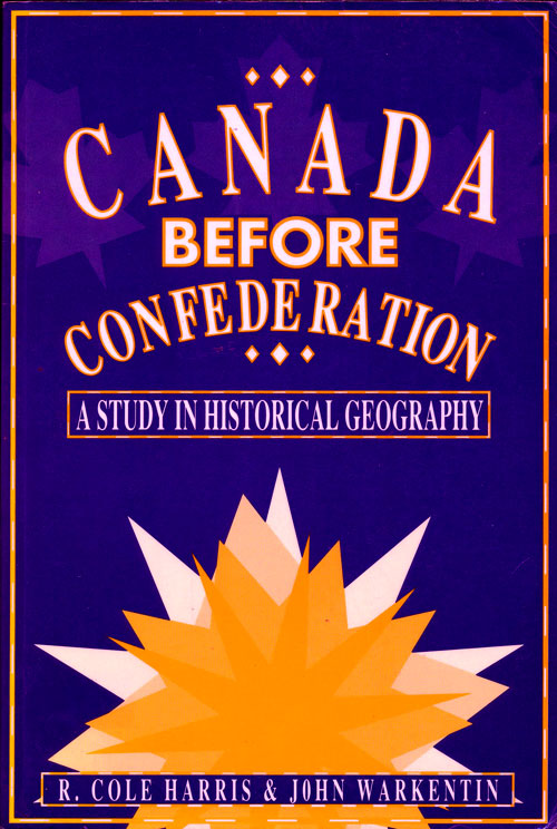 Canada before Confederation A Study in Historical Geography. R. Cole Harris, John Warkentin.