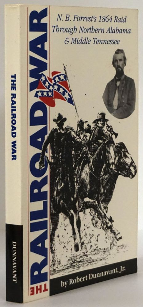 The Railroad War N. B. Forrest's 1864 Raid through Northern Alabama and Middle Tennessee. Robert Dunnavant, Jr.