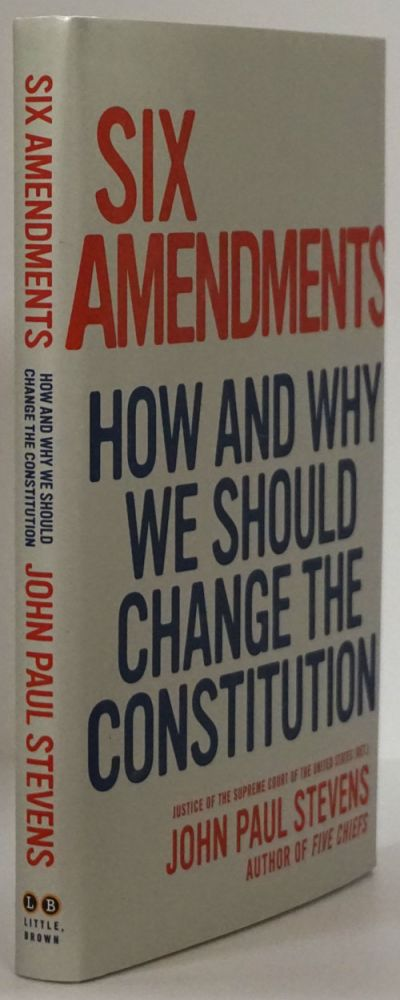 Six Amendments How and why We Should Change the Constitution. John Paul Stevens.