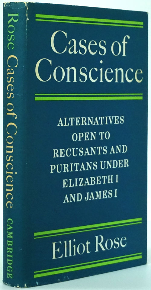 Cases of Conscience Alternatives Open to Recusants and Puritans under Elizabeth I and James I. Elliot Rose.