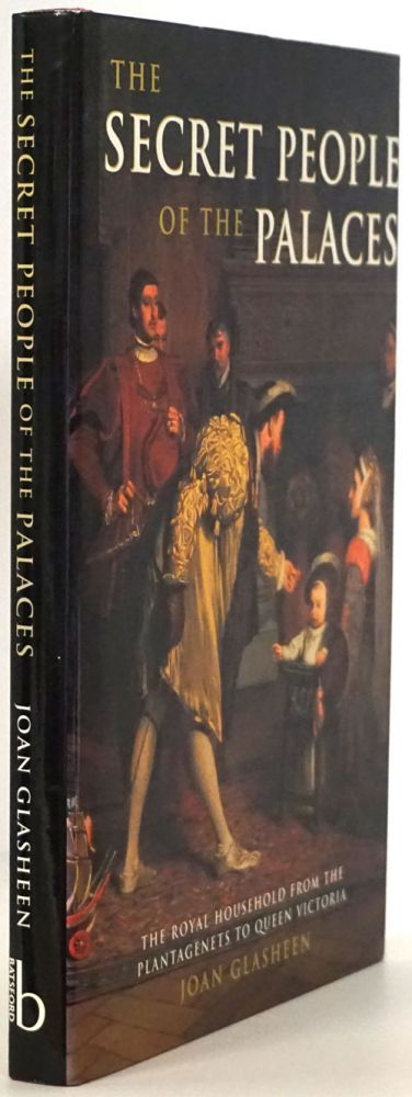 The Secret People of the Palaces The Royal Household from the Plantagenets to Queen Victoria. Joan Glasheen.