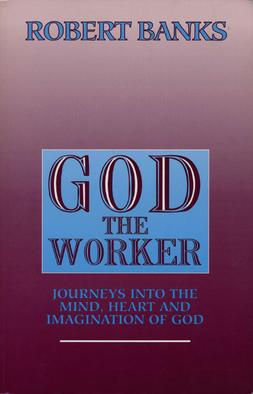 God the Worker Journeys Into the Mind, Heart and Imagination of God. Robert J. Banks.