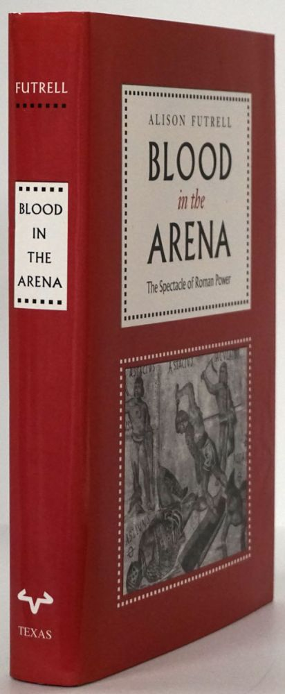 Blood in the Arena The Spectacle of Roman Power. Alison Futrell.