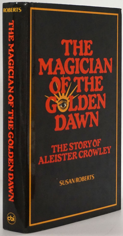 The Magician of the Golden Dawn The Story of Aleister Crowley. Susan Roberts.