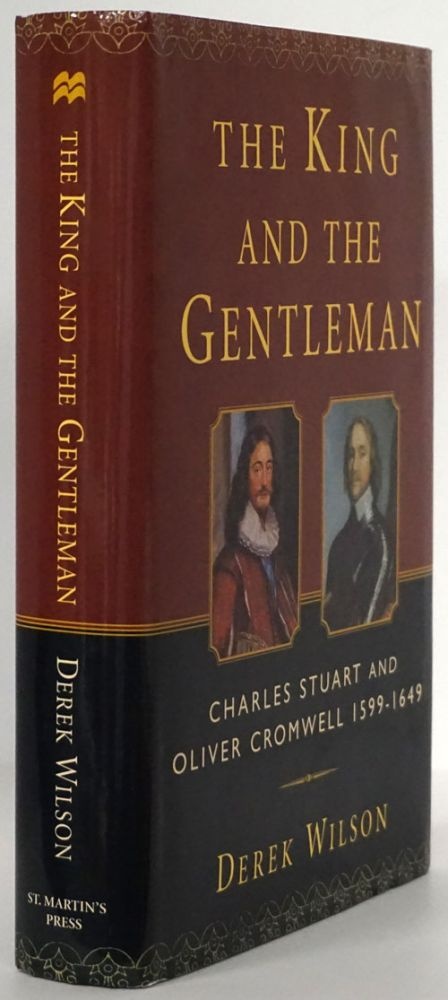 The King and the Gentleman Charles Stuart and Oliver Cromwell, 1599-1649. Derek A. Wilson.