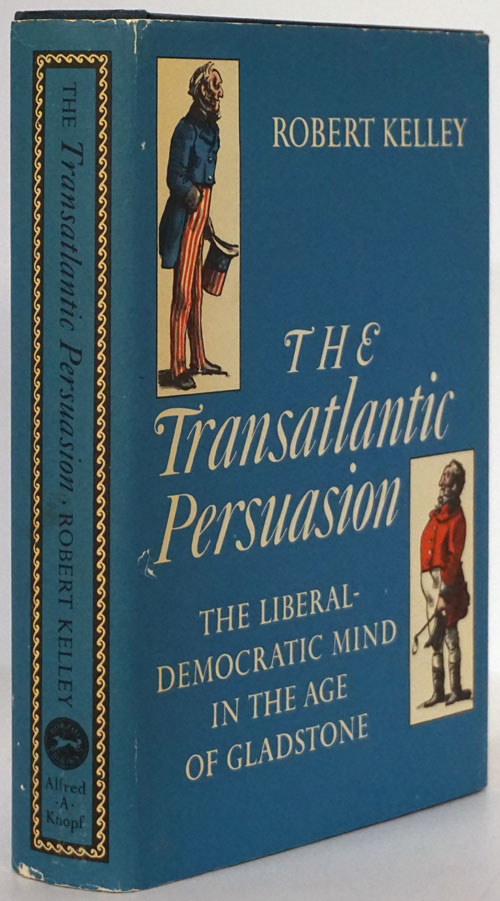 The Transatlantic Persuasion The Liberal - Democratic Mind in the Age of Gladstone. Robert Kelley.