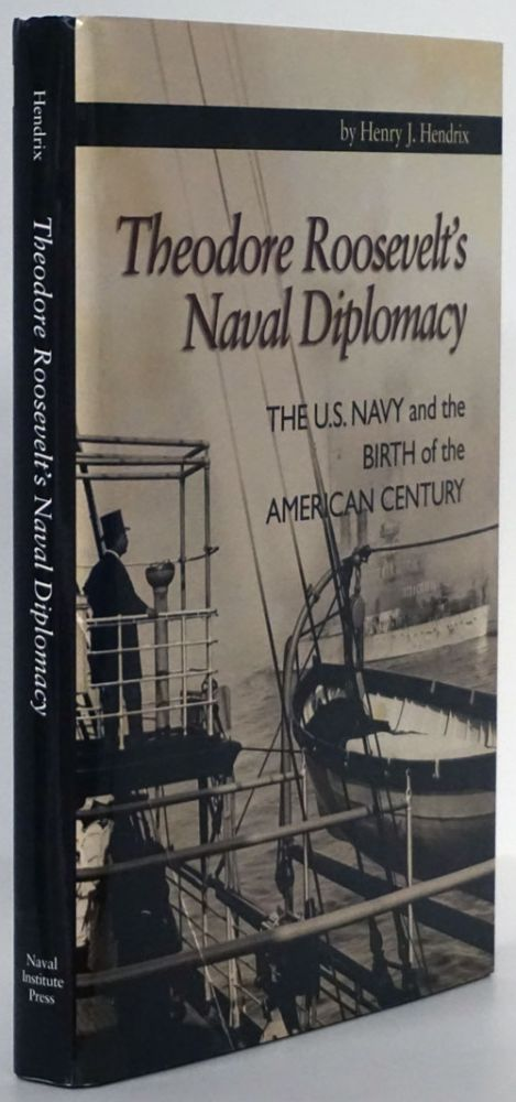 Theodore Roosevelt's Naval Diplomacy The U. S. Navy and the Birth of the American Century. Henry J. Hendrix.