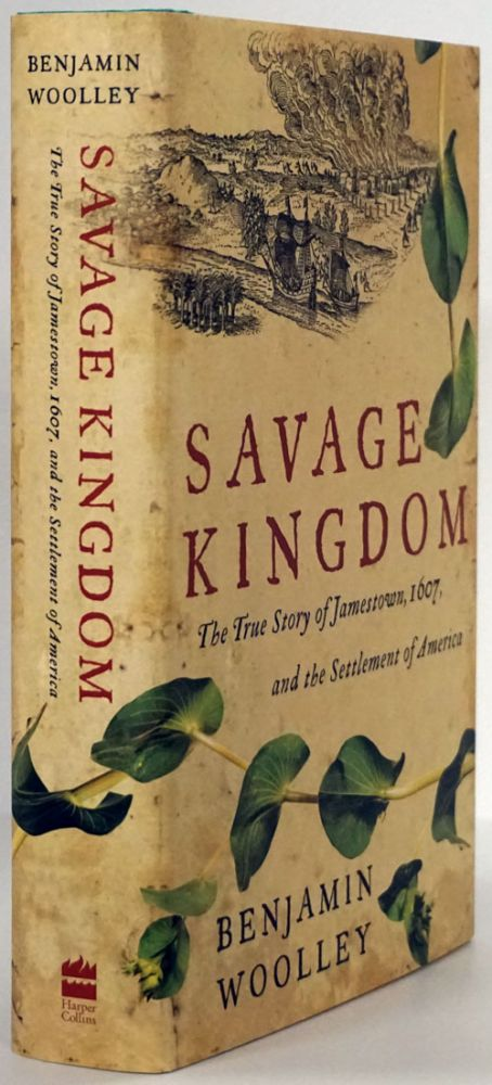 Savage Kingdom The True Story of Jamestown, 1607, and the Settlement of America. Mr. Benjamin Woolley.