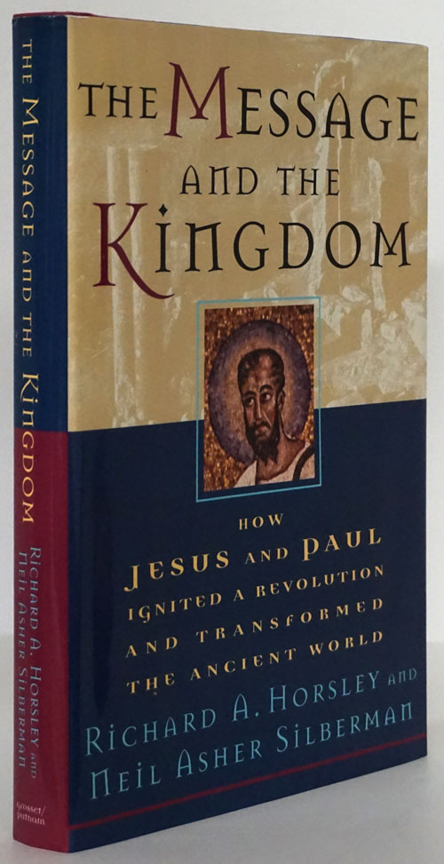 The Message and the Kingdom How Jesus and Paul Ignited a Revolution and Transformed the Ancient World. Richard A. Horsley, Neil Asher Silberman.