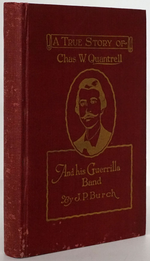 Charles W. Quantrell: a True History of His Guerrilla Warfare on the Missouri and Kansas Border During the Civil War of 1861 to 1865 As Told by Captain Harrison Trow One Who Followed Quantrell through His Whole Course. J. P. Burch.