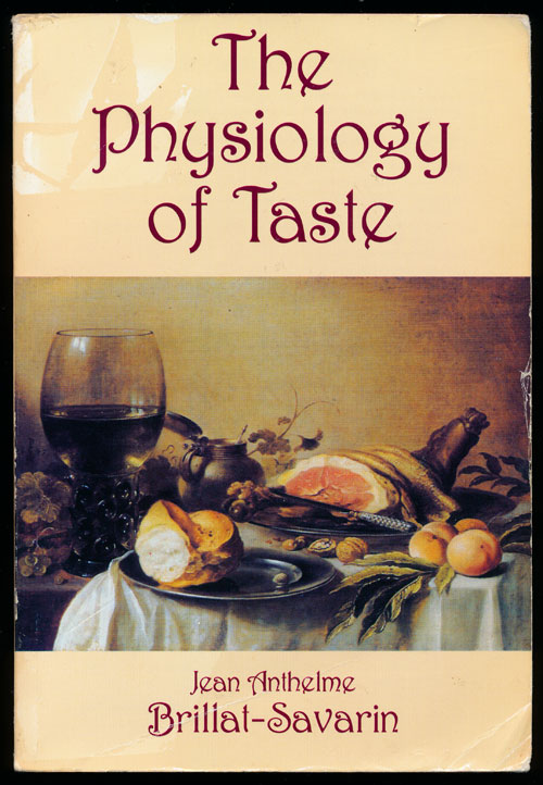 The Physiology of Taste Or Meditations on Transcendental Gastronomy. Jean Anthelme Brillat-Savarin.