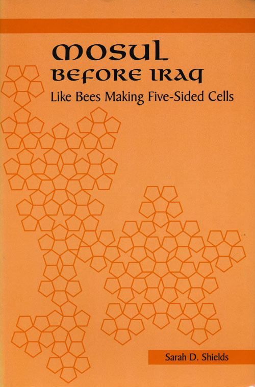 Mosul before Iraq Like Bees Making Five-Sided Cells. Sarah D. Shields.