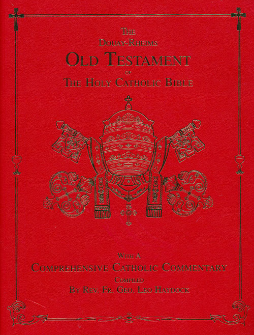 The Douay-Rheims Old Testament of the Holy Catholic Bible With a Comprehensive Catholic Commentary Compiled by Re. Fr. Geo. Leo Haydock. Leo Haydock.