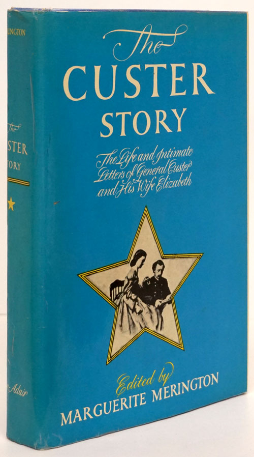 The Custer Story The Life and Intimate Letters of General Custer and His Wife Elizabeth. Marguerite Merington.