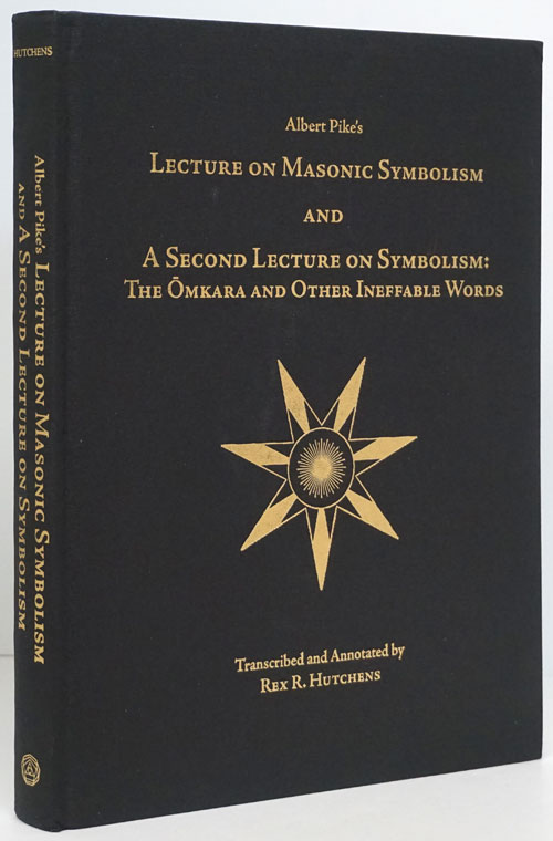 Albert Pike's Lecture on Masonic Symbolism and a Second Lecture on Symbolism: the Omkara and Other Ineffable Words Transcribed and Annotated by Ill. Rex R. Hutchens, 33, Grand Cross Grand Master of Masons in Arizona 2006-2007. Albert Pike.