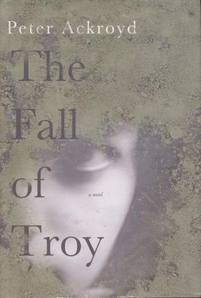 The Fall of Troy. Peter Ackroyd.