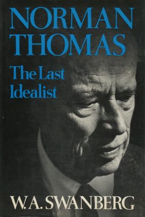 Norman Thomas, the Last Idealist. W. A. Swanberg
