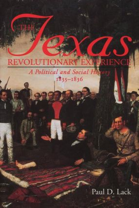 The Texas Revolutionary Experience A Political and Social History, 1835-1836. Paul D. Lack
