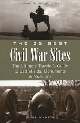 25 Best Civil War Sites The Ultimate Traveler's Guide to Battlefields, Monuments & Museums. Clint...