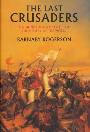 The Last Crusaders The Hundred-Year Battle for the Center of the World. Barnaby Rogerson