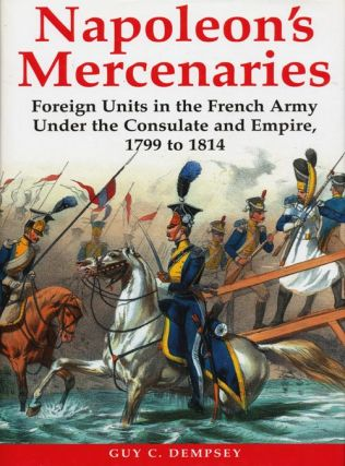Napoleon's Mercenaries Foreign Units in the French Army Under the Consulate and Empire,...
