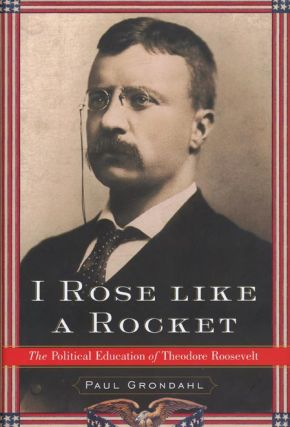 I Rose Like a Rocket The Political Education of Theodore Roosevelt. Paul Grondahl