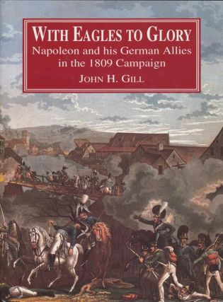 With Eagles to Glory Napoleon and His German Allies in the 1809 Campaign. John H. Gill