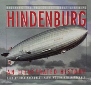 Hindenburg An Illustrated History. Rick Archbold