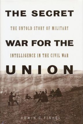 The Secret War for the Union The Untold Story of Military Intelligence in the Civil War. Edwin...