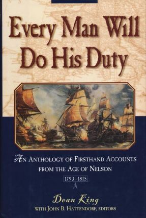 Every Man Will Do His Duty An Anthology of Firsthand Accounts from the Age of Nelson. Dean King,...
