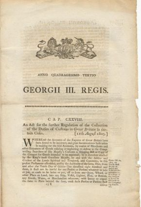 Anno Quadragesimo Tertio; Georgii III. Regis. CAP. CXXVIII. an Act for the Further Regulation of the Collection of the Duties of Customs in Great Britain in Certain Cafes (11th August 1803)