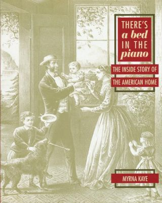 There's a Bed in the Piano The Inside Story of the American Home. Myrna Kaye