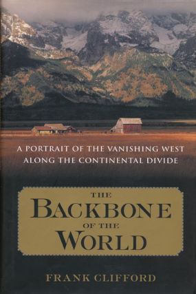 The Backbone of the World A Portrait of a Vanishing Way of Life Along the Continental Divide....