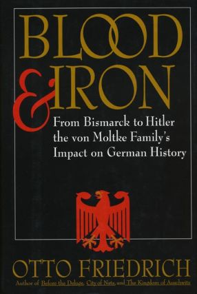 Blood and Iron From Bismarck to Hitler the Von Moltke Family's Impact on German History. Otto...