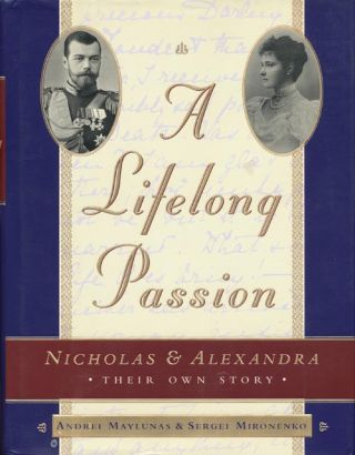 A Lifelong Passion Nicholas and Alexandra: Their Own Story. Sergei Mironenko, Andrei Maylunas