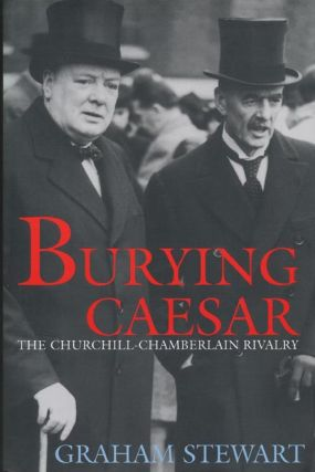 Burying Caesar The Churchill-Chamberlain Rivalry. Graham Stewart