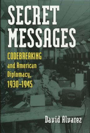 Secret Messages Codebreaking and American Diplomacy, 1930-1945. David J. Alvarez