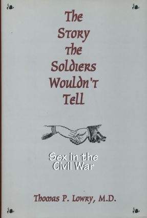 The Story the Soldiers Wouldn't Tell Sex in the Civil War. Thomas P. Lowry
