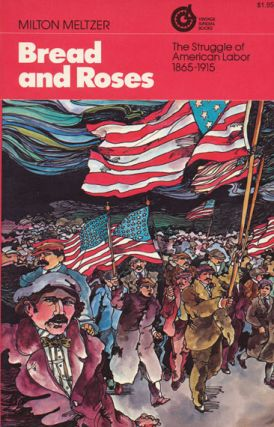 Bread and Roses The Struggle of American Labor, 1865-1915. Milton Meltzer