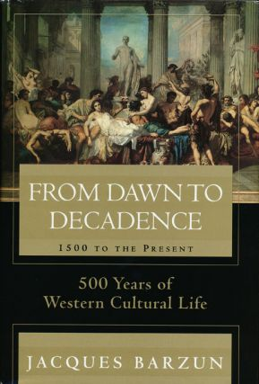 From Dawn to Decadence 500 Years of Western Cultural Life - 1500 to the Present. Jacques Barzun