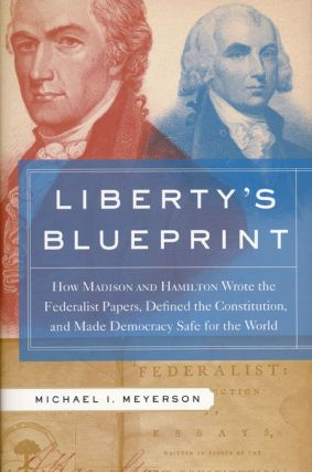 Liberty's Blueprint How Madison and Hamilton Wrote The Federalist, Defined the Constitution, and...