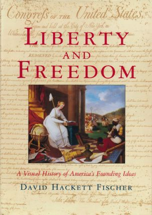Liberty and Freedom A Visual History of America's Founding Ideas. David Hackett Fischer